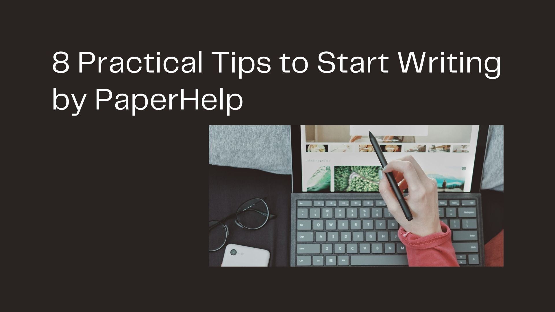 8 Practical Tips to Start Writing by PaperHelp